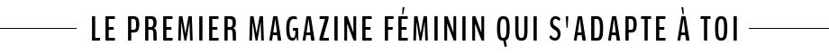 Le premier magazine féminin qui s'adape à toi